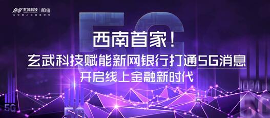 西南首家!玄武科技赋能新网银行打通5G消息 开启线上金融新时代